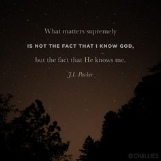 """""""What matters supremely is not the fact that I know God, but the fact that He knows me."""" (J.I. Packer)"""