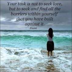 You task is not to seek love, but to see and find all the barriers within yourself that you have built against it. - Rumi, Persian sufi mystic and poet AD. Rumi Quotes, Motivational Quotes, Inspirational Quotes, Motivational Thoughts, Quotable Quotes, Great Quotes, Quotes To Live By, Love Quotes, Famous Quotes