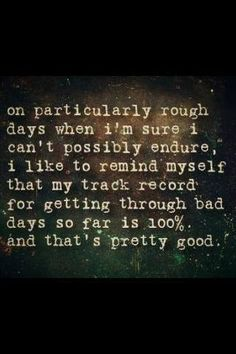 """On particularly bad days when I'm sure I can't possibly endure, I like to remind myself that my track record for getting through bad days so far is 100%. And that's pretty good."""