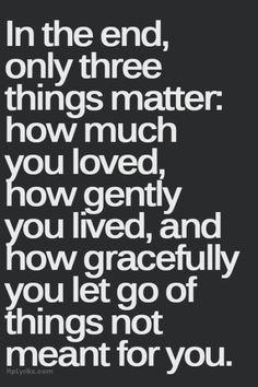 In the end, only three things matter... Quote: Buddha