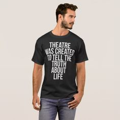 Theatre was Created to Tell Truth about Life T-Shirt