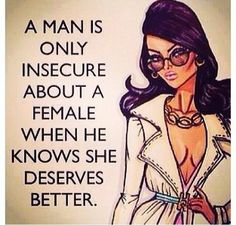 A man is only insecure about a woman, when he knows she deserves better...