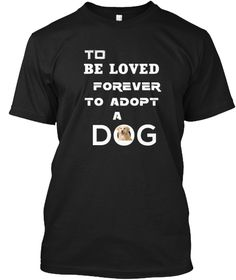 To Be Loved Forever To Adopt A Dog Black T-Shirt Front