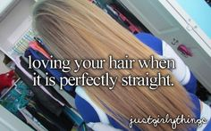 loving your hair when it's perfectly straight.