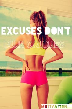 Excuses don't burn calories. Read or keep motivational posters to motivate you for your workout