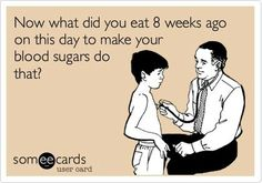 Hahaha, it's true! You have to wonder sometimes if you should start keeping a daily food and exercise journal to hand in with your bloodsugars.