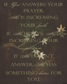 IF GOD ANSWERS YOUR PRAYER, HE IS INCREASING YOUR FAITH. IF HE DELAYS, HE IS INCREASING YOUR PATIENCE. IF HE DOES NOT ANSWER, HE HAS SOMETHING BETTER FOR YOU!!    AMEN