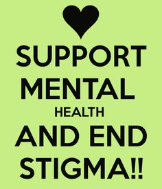 SUPPORT MENTAL  HEALTH  AND END STIGMA!!