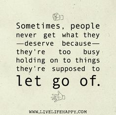 Sometimes, people never get what they deserve because they're too busy holding on to things they're supposed to let go of.