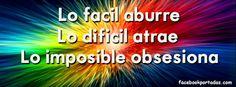 Lo facil aburre, lo dificil atrae y lo imposible obsesiona