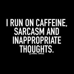 I run in caffeine sarcasm and inappropriate thoughts Life Quotes Love, Sassy Quotes, Sarcastic Quotes, Cute Quotes, Great Quotes, Quotes To Live By, Funny Quotes, Inspirational Quotes, Attitude Quotes
