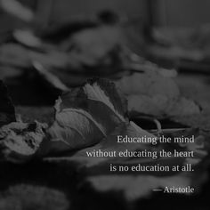 Educating the mind without educating the heart is no education at all. —Aristotle