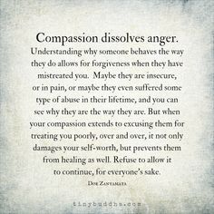 Compassion dissolves anger and makes it easier to forgive, but that doesn't mean you have to condone mistreatment or allow it to continue.