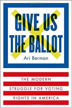 Give Us the Ballot: The Modern Struggle for Voting Rights in America: Ari Berman: 9780374158279: Amazon.com: Books