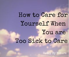 How to Care For Yourself Even When You are Too Sick to Care - Gutsy By Nature