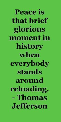"""Thomas Jefferson quote, """"Peace is that brief glorious moment in history when everybody stands around reloading. Life Quotes Love, Great Quotes, Me Quotes, Funny Quotes, Inspirational Quotes, It's Funny, Funny Stuff, Eleanor Roosevelt, Winston Churchill"""
