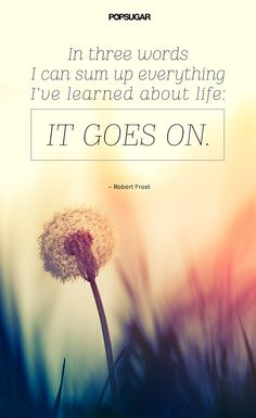 """Quote: """"In three words I can sum up everything I've learned about life: it goes on."""" Lesson to learn: Regardless of whether something good or bad happens to you, you can take comfort in the fact that life goes on."""