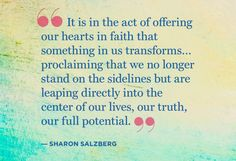 It in the act of offering our hearts in faith that something in us transforms... proclaiming that we no longer stand on the sidelines but are leaping directly into the center of our lives, our truth, our full potential.