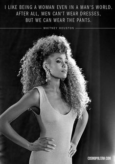"""""""I like being a woman in a man's world. After all, men can't wear dresses, but we can wear the pants.""""- Whitney Houston - 10 Fierce Quotes About Being a Woman Great Quotes, Quotes To Live By, Me Quotes, Inspirational Quotes, Famous Quotes, Motivational, Quotable Quotes, Quotes Women, Beauty Quotes"""