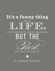 It's a funny thing about life, if you refuse to accept anything but the best, you usually get it.