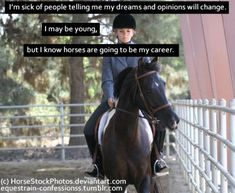 This is completely true but keep in mind, the only people saying that are the people that don't have faith in you, so use that, you take the faith they DONT have and show em what you got! Equine Quotes, Equestrian Quotes, Horse Riding Quotes, Inspirational Horse Quotes, Horse Girl, Horse Love, Hunter Jumper, Equestrian Problems, Pretty Horses