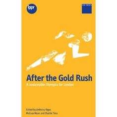 After the Gold Rush: A Sustainable Olympics for London 2012. By Anthony Vigor, Melissa Mean & Charlie Tim.