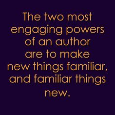 """The two most engaging powers of an author are to make new things familiar and familiar things new."""