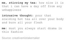 Me, stirring my tea: How nice it is that I can have a day off from any unhappiness. Intrusive thought: Pour that scalding hot tea all over your body and burn all your flesh. Me: Must you always start drama in this fashion?