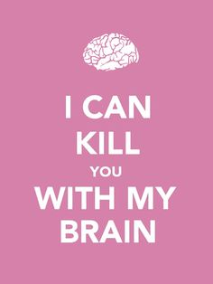 I Can Kill you with my Brain  .. Ohh yeah!