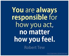 """You are always responsible for how you act, no matter how you feel."" — Robert Tew"