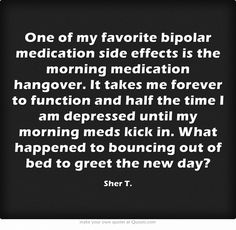 One of my favorite bipolar medication side effects is the morning medication hangover. It takes me forever to function and half the time I am depressed until my morning meds kick in. What happened to bouncing out of bed to greet the new day?
