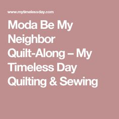 Moda Be My Neighbor Quilt-Along – My Timeless Day Quilting & Sewing
