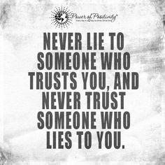 Never lie to someone who trusts you, and never trust someone who lies to you.