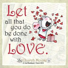 ❤❤❤ Let all that you do be done with L❤ve...Little Church Mouse 7 September 2015 ❤❤❤