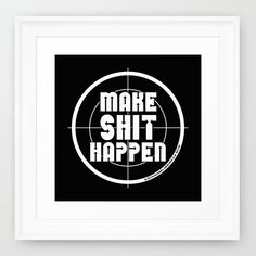 MAKE SHIT HAPPEN Framed Art Print by Angel Torres. Worldwide shipping available at Society6.com. Just one of millions of high quality products available. Also available as a #mug #cushion #mobileskin #laptopskin #tapestry #travelmug #showercurtain #tshirt #wallclock