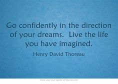 Go confidently in the direction of your dreams. Live the life you have imagined. ~Henry David Thoreau