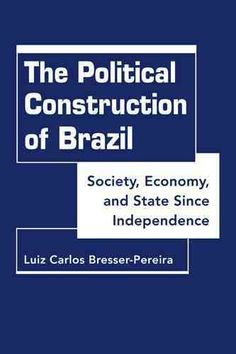 The Political Construction of Brazil: Society, Economy, and State Since Independence