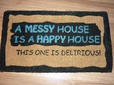 A Messy House is a Happy House. This one is Delirious! Cool Doormats, Funny Doormats, Bauhaus, Messy House, Back In The Game, Happy House, Welcome Mats, Clean House, Wood Signs