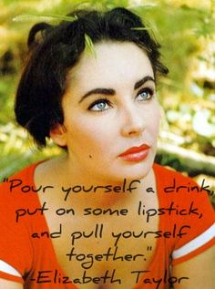 Pour yourself a drink, put on some lipstick, and pull yourself together.