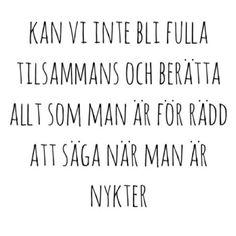 kan vi inte bli fulla tillsammans och berätta allt som man är för rädd för att säga när man är nykter Swedish Quotes, Qoutes About Love, Mood Quotes, Good Thoughts, True Words, In This World, Best Quotes, Texts, It Hurts