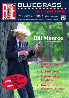 BLUEGRASS EUROPE Magazine #81  BE #81 As the Bill Monroe Centennial comes to an end, we're looking at how the father of Bluegrass Music's influence on the European pioneers.  Here's an overview of the contents of BE #81: Editorial ¦ EBMA NEWS ¦ European Award Winners 2011 ¦ The Observer ¦ BluegrassDuinen - News Europe ¦ CD Releases ¦ Cover Story: Bill Monroe - if it wasn't for him ¦ Concert & Festival Calendar ¦ Bluegrass Jamboree 2011 ¦ CD Reviews ¦ East Meets … Bluegrass ¦ The Bluegrass…