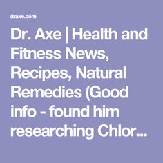 Dr. Axe | Health and Fitness News, Recipes, Natural Remedies (Good info - found him researching Chlorella)