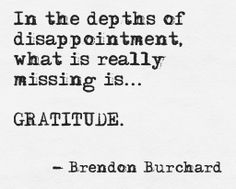 In the depths of disappointment what is really missing is... gratitude. Brendon Burchard
