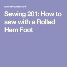 Sewing 201: How to sew with a Rolled Hem Foot