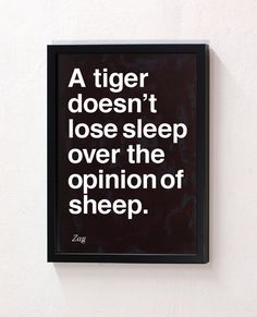 A tiger and a sheep.   I wish more of my family and friends who fret over the opinions of others would remember this.