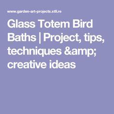 Glass Totem Bird Baths | Project, tips, techniques & creative ideas