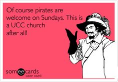 Of course pirates are welcome on Sundays. This is a UCC church after all!