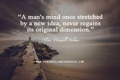 A man's mind once stretched by a new idea, never regains its original dimension. - See more at: http://www.powerfollowsthoughts.com/category/quotes/#sthash.cSnCnmTT.dpuf