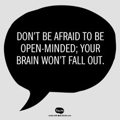 Don't be afraid to be open-minded; your brain won't fall out.