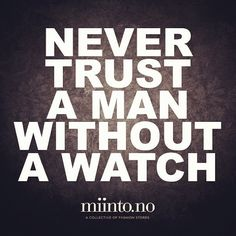"""Never trust a man without a watch"""